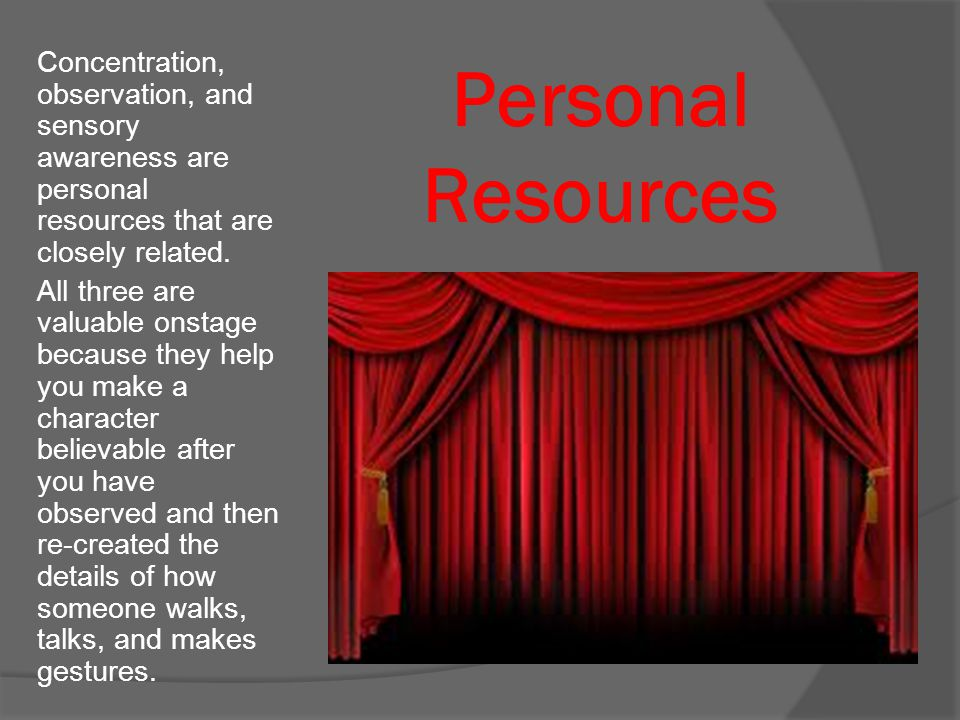 Personal Resources Concentration, observation, and sensory awareness are personal resources that are closely related. All three are valuable onstage b