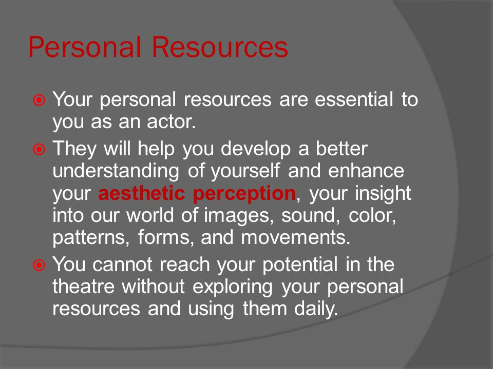 Personal Resources  Your personal resources are essential to you as an actor.  They will help you develop a better understanding of yourself and enh