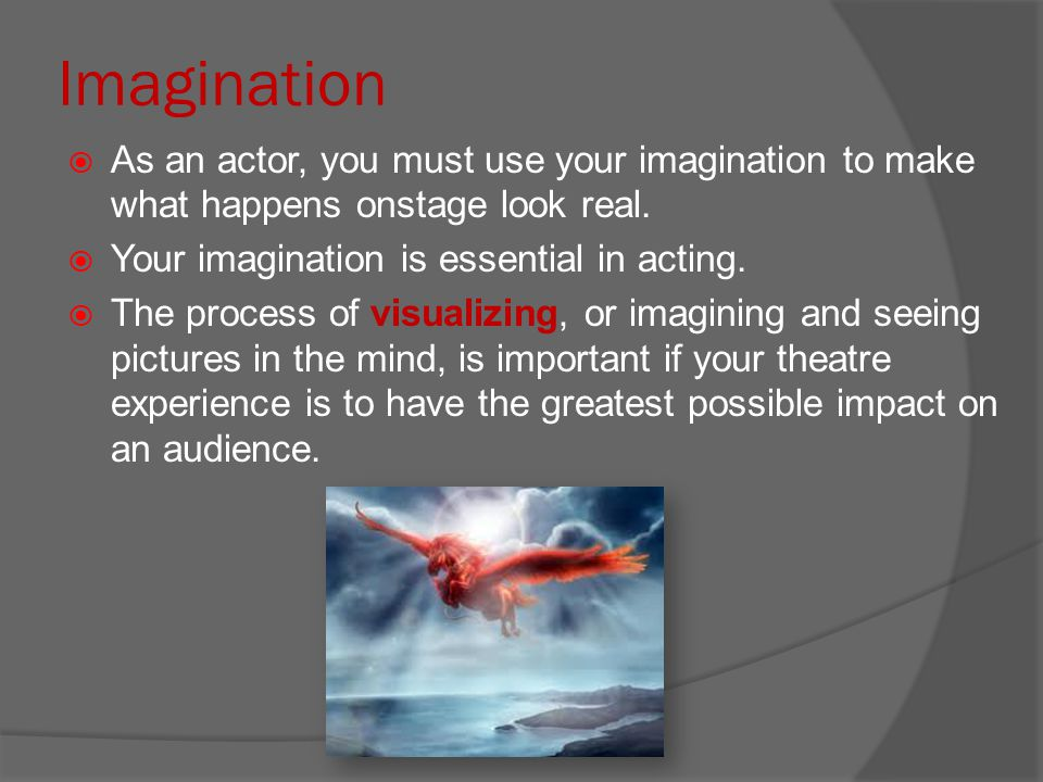 Imagination  As an actor, you must use your imagination to make what happens onstage look real.