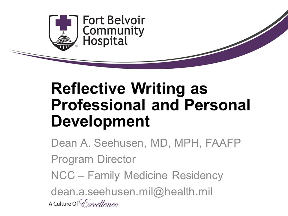 Reflective Writing as Professional and Personal Development Dean A. Seehusen, MD, MPH, FAAFP Program Director NCC – Family Medicine Residency dean.a.s