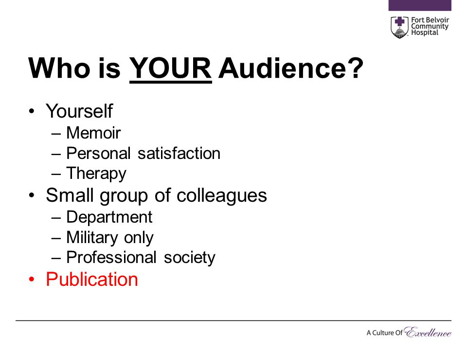 Who is YOUR Audience? Yourself –Memoir –Personal satisfaction –Therapy Small group of colleagues –Department –Military only –Professional society Publ