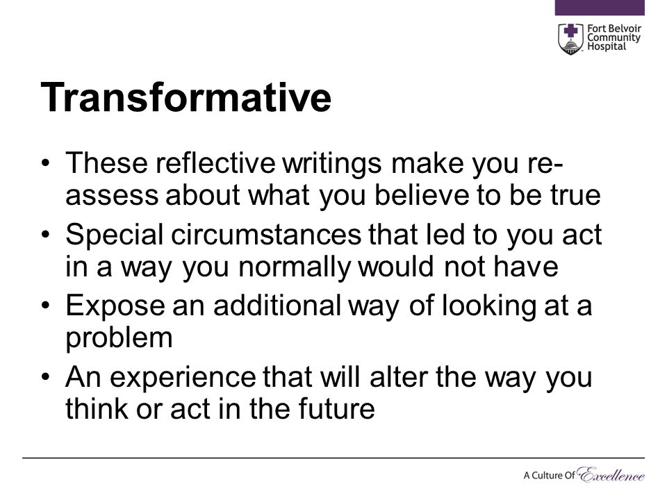 Transformative These reflective writings make you re- assess about what you believe to be true Special circumstances that led to you act in a way you