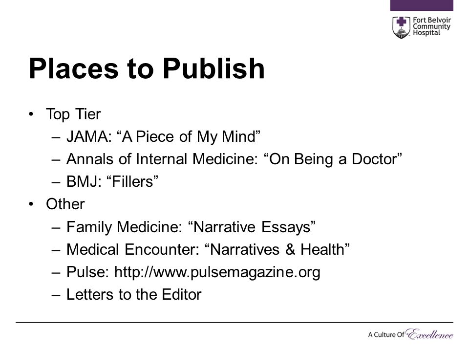 "Places to Publish Top Tier –JAMA: ""A Piece of My Mind"" –Annals of Internal Medicine: ""On Being a Doctor"" –BMJ: ""Fillers"" Other –Family Medicine: ""Narr"