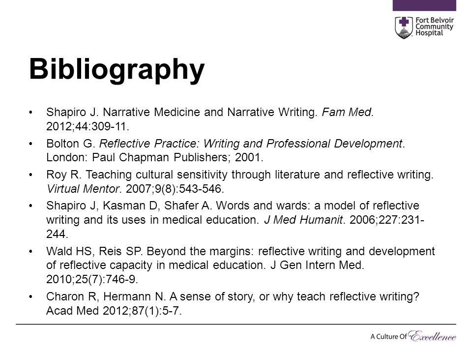 Bibliography Shapiro J. Narrative Medicine and Narrative Writing. Fam Med. 2012;44:309-11. Bolton G. Reflective Practice: Writing and Professional Dev