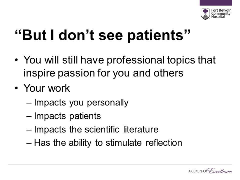 """But I don't see patients"" You will still have professional topics that inspire passion for you and others Your work –Impacts you personally –Impacts"