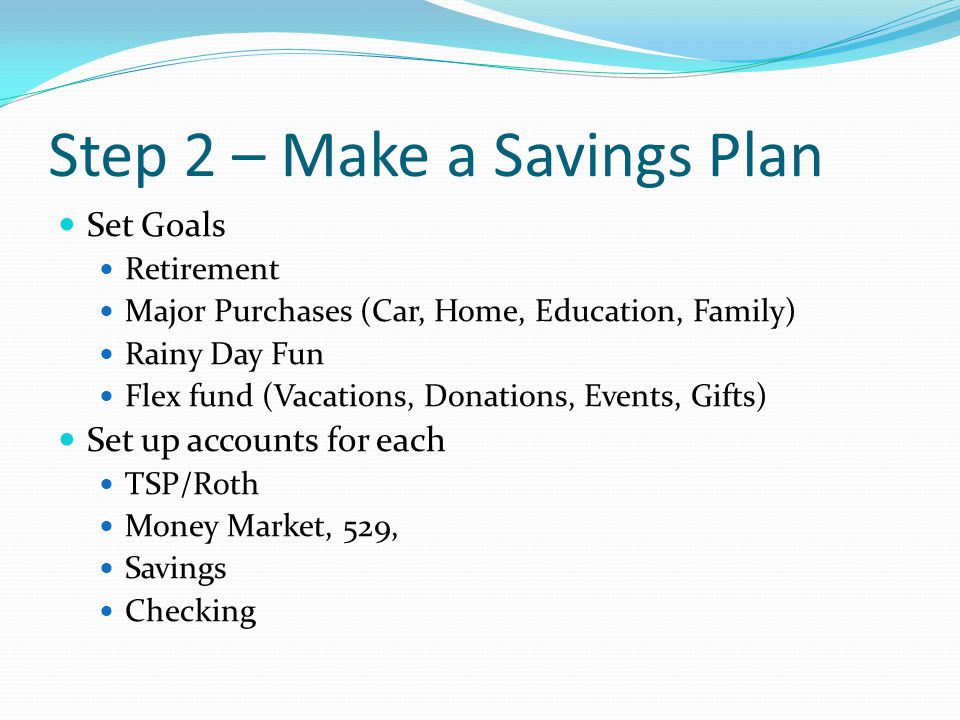 Step 2 – Make a Savings Plan Set Goals Retirement Major Purchases (Car, Home, Education, Family) Rainy Day Fun Flex fund (Vacations, Donations, Events, Gifts) Set up accounts for each TSP/Roth Money Market, 529, Savings Checking