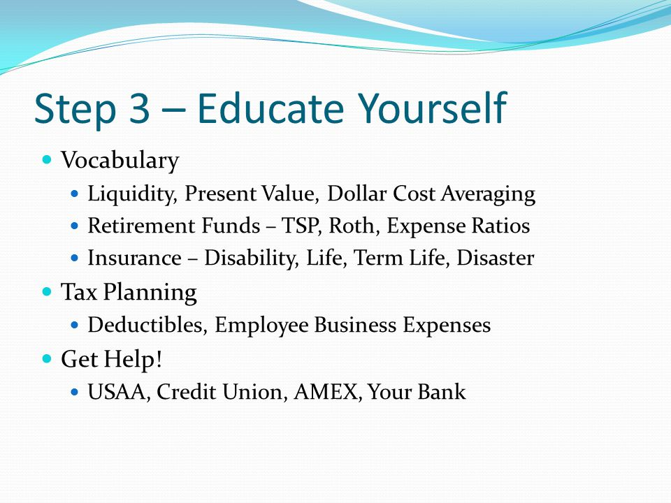 Step 3 – Educate Yourself Vocabulary Liquidity, Present Value, Dollar Cost Averaging Retirement Funds – TSP, Roth, Expense Ratios Insurance – Disability, Life, Term Life, Disaster Tax Planning Deductibles, Employee Business Expenses Get Help.