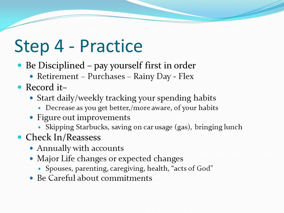 Step 4 - Practice Be Disciplined – pay yourself first in order Retirement – Purchases – Rainy Day - Flex Record it– Start daily/weekly tracking your spending habits Decrease as you get better,/more aware, of your habits Figure out improvements Skipping Starbucks, saving on car usage (gas), bringing lunch Check In/Reassess Annually with accounts Major Life changes or expected changes Spouses, parenting, caregiving, health, acts of God Be Careful about commitments