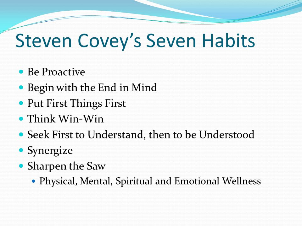 Steven Covey's Seven Habits Be Proactive Begin with the End in Mind Put First Things First Think Win-Win Seek First to Understand, then to be Understood Synergize Sharpen the Saw Physical, Mental, Spiritual and Emotional Wellness