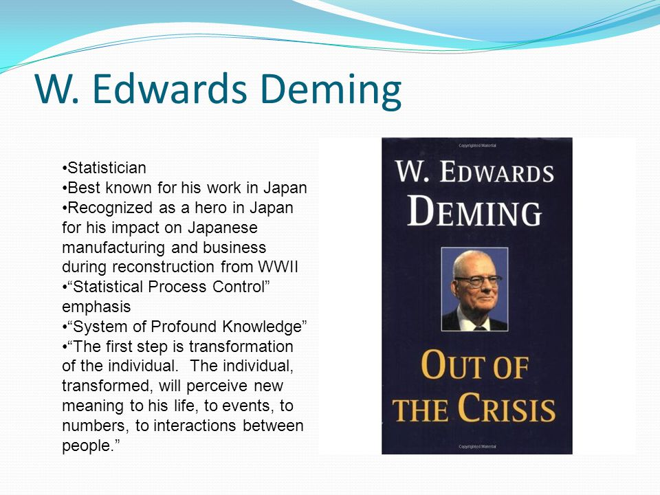 W. Edwards Deming Statistician Best known for his work in Japan Recognized as a hero in Japan for his impact on Japanese manufacturing and business du