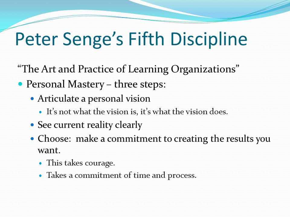 Peter Senge's Fifth Discipline The Art and Practice of Learning Organizations Personal Mastery – three steps: Articulate a personal vision It's not what the vision is, it's what the vision does.