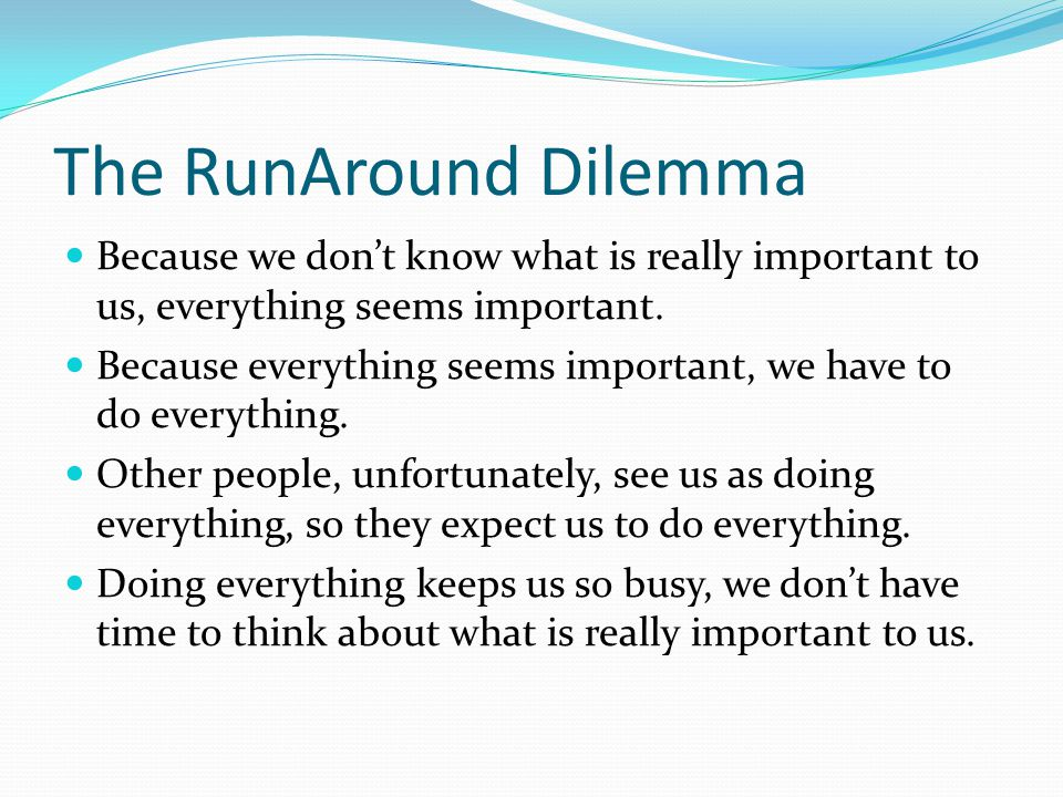 The RunAround Dilemma Because we don't know what is really important to us, everything seems important.