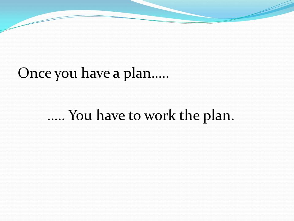 Once you have a plan….. ….. You have to work the plan.