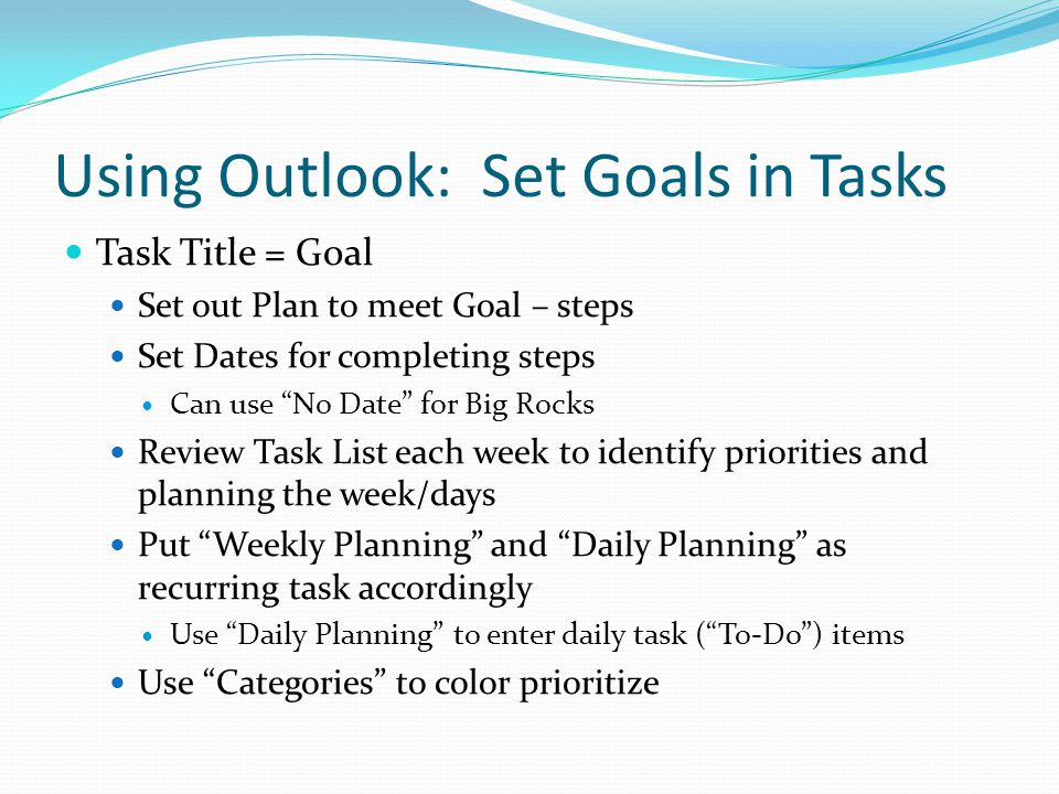 Using Outlook: Set Goals in Tasks Task Title = Goal Set out Plan to meet Goal – steps Set Dates for completing steps Can use No Date for Big Rocks Review Task List each week to identify priorities and planning the week/days Put Weekly Planning and Daily Planning as recurring task accordingly Use Daily Planning to enter daily task ( To-Do ) items Use Categories to color prioritize