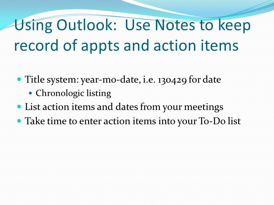 Using Outlook: Use Notes to keep record of appts and action items Title system: year-mo-date, i.e.