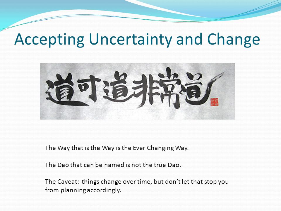Accepting Uncertainty and Change The Way that is the Way is the Ever Changing Way.