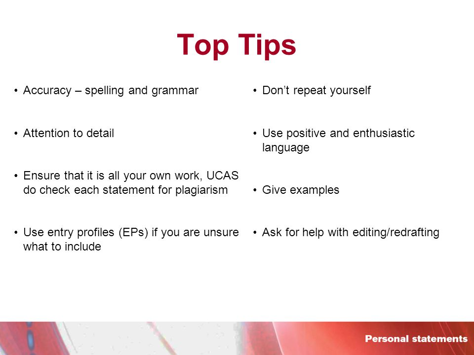 Top Tips Accuracy – spelling and grammar Attention to detail Ensure that it is all your own work, UCAS do check each statement for plagiarism Use entry profiles (EPs) if you are unsure what to include Don't repeat yourself Use positive and enthusiastic language Give examples Ask for help with editing/redrafting