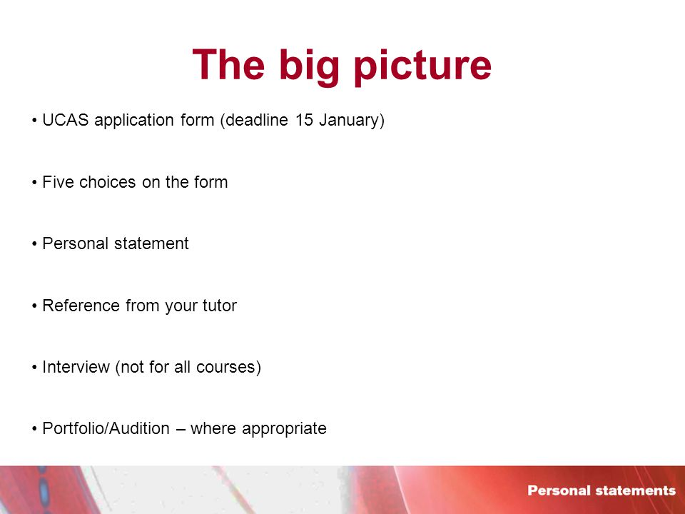 The big picture UCAS application form (deadline 15 January) Five choices on the form Personal statement Reference from your tutor Interview (not for all courses) Portfolio/Audition – where appropriate