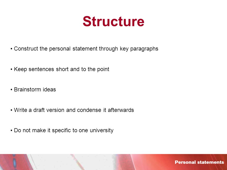 Structure Construct the personal statement through key paragraphs Keep sentences short and to the point Brainstorm ideas Write a draft version and condense it afterwards Do not make it specific to one university