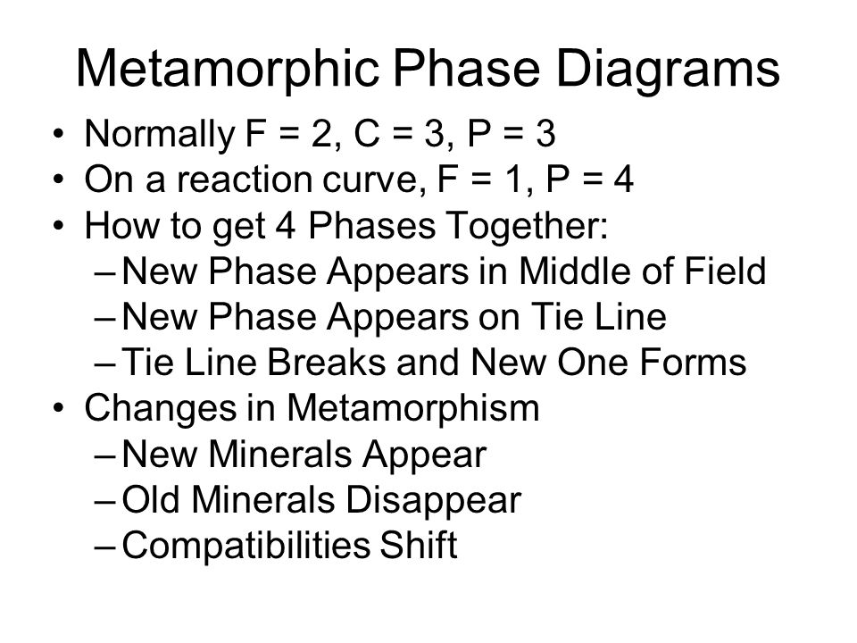 Metamorphic Phase Diagrams Normally F = 2, C = 3, P = 3 On a reaction curve, F = 1, P = 4 How to get 4 Phases Together: –New Phase Appears in Middle o