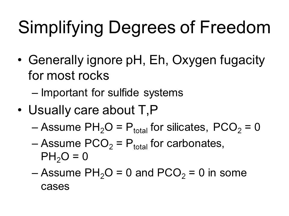 Simplifying Degrees of Freedom Generally ignore pH, Eh, Oxygen fugacity for most rocks –Important for sulfide systems Usually care about T,P –Assume P