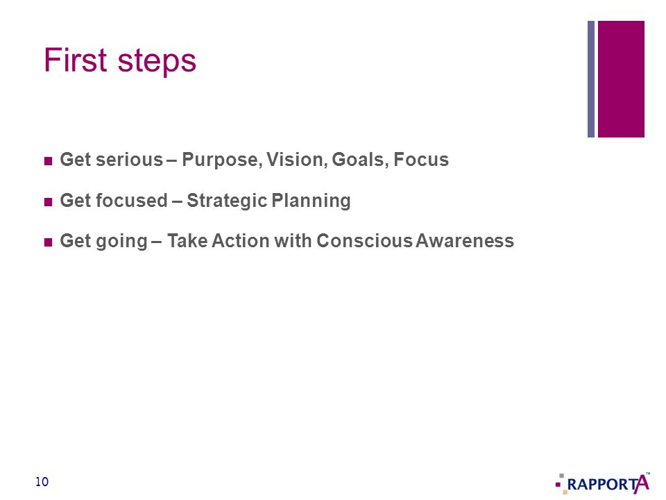 First steps Get serious – Purpose, Vision, Goals, Focus Get focused – Strategic Planning Get going – Take Action with Conscious Awareness 10
