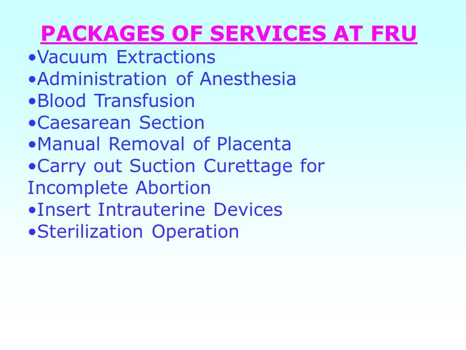PACKAGES OF SERVICES AT FRU Vacuum Extractions Administration of Anesthesia Blood Transfusion Caesarean Section Manual Removal of Placenta Carry out Suction Curettage for Incomplete Abortion Insert Intrauterine Devices Sterilization Operation