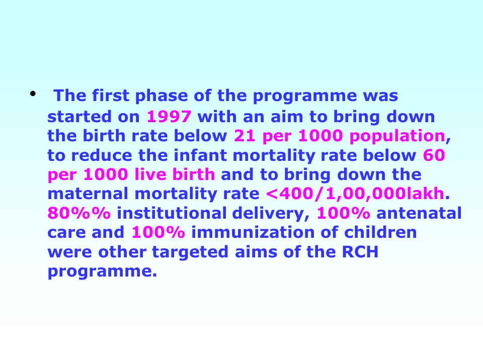 The first phase of the programme was started on 1997 with an aim to bring down the birth rate below 21 per 1000 population, to reduce the infant mortality rate below 60 per 1000 live birth and to bring down the maternal mortality rate <400/1,00,000lakh.
