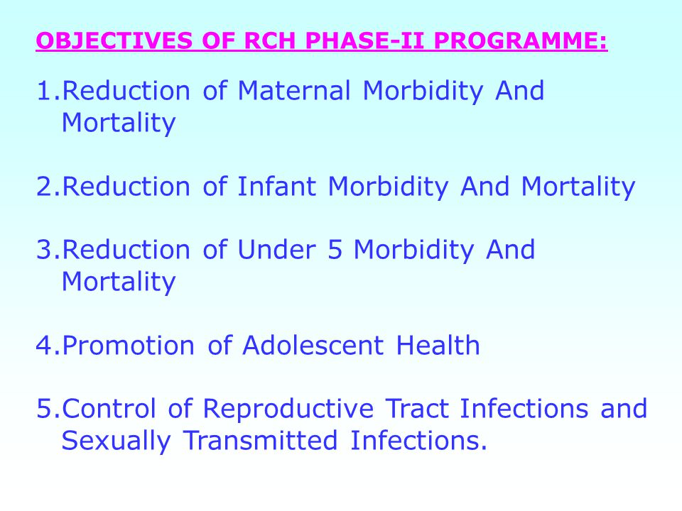 OBJECTIVES OF RCH PHASE-II PROGRAMME: 1.Reduction of Maternal Morbidity And Mortality 2.Reduction of Infant Morbidity And Mortality 3.Reduction of Under 5 Morbidity And Mortality 4.Promotion of Adolescent Health 5.Control of Reproductive Tract Infections and Sexually Transmitted Infections.