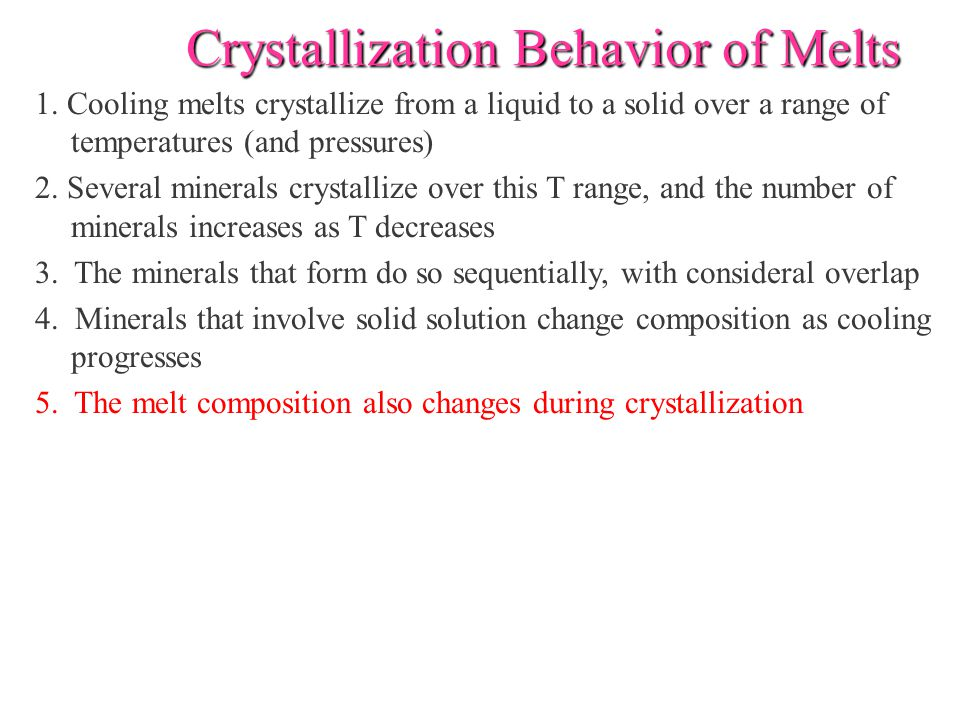 Crystallization Behavior of Melts 1. Cooling melts crystallize from a liquid to a solid over a range of temperatures (and pressures) 2. Several minera