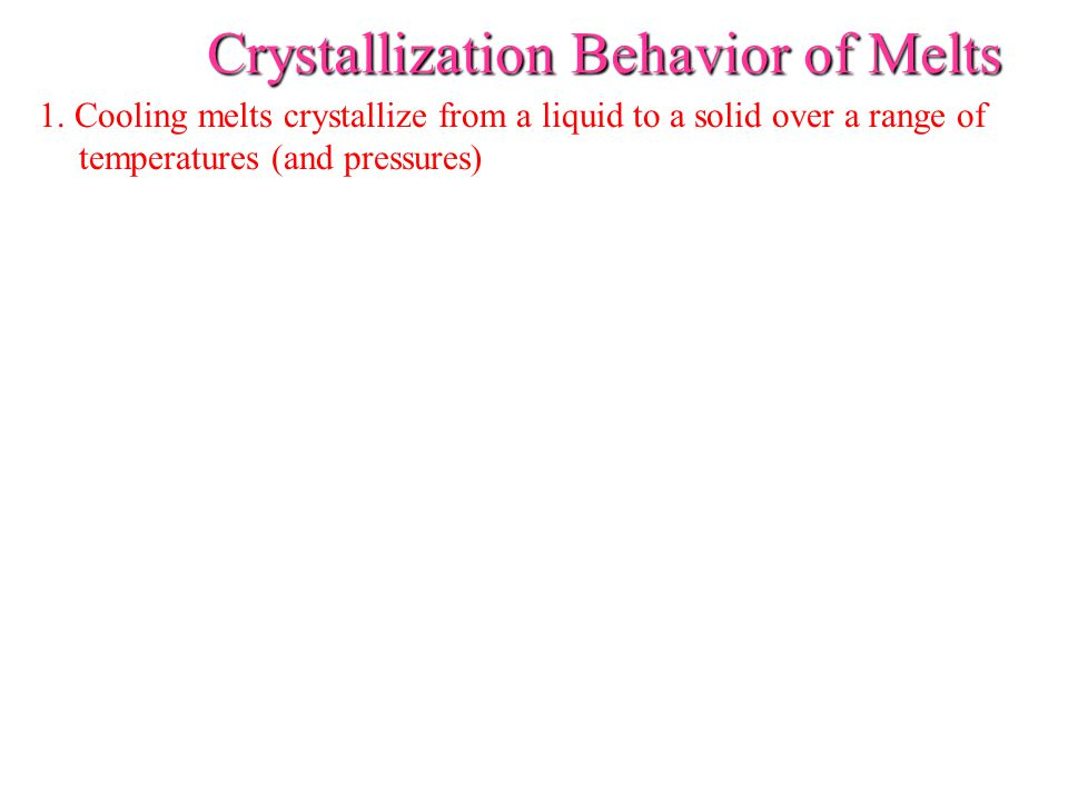 Crystallization Behavior of Melts 1. Cooling melts crystallize from a liquid to a solid over a range of temperatures (and pressures)