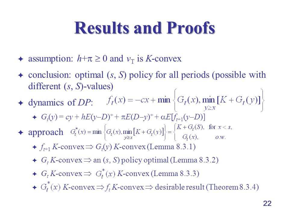 22 Results and Proofs  assumption: h+   0 and v T is K-convex  conclusion: optimal (s, S) policy for all periods (possible with different (s, S)-v