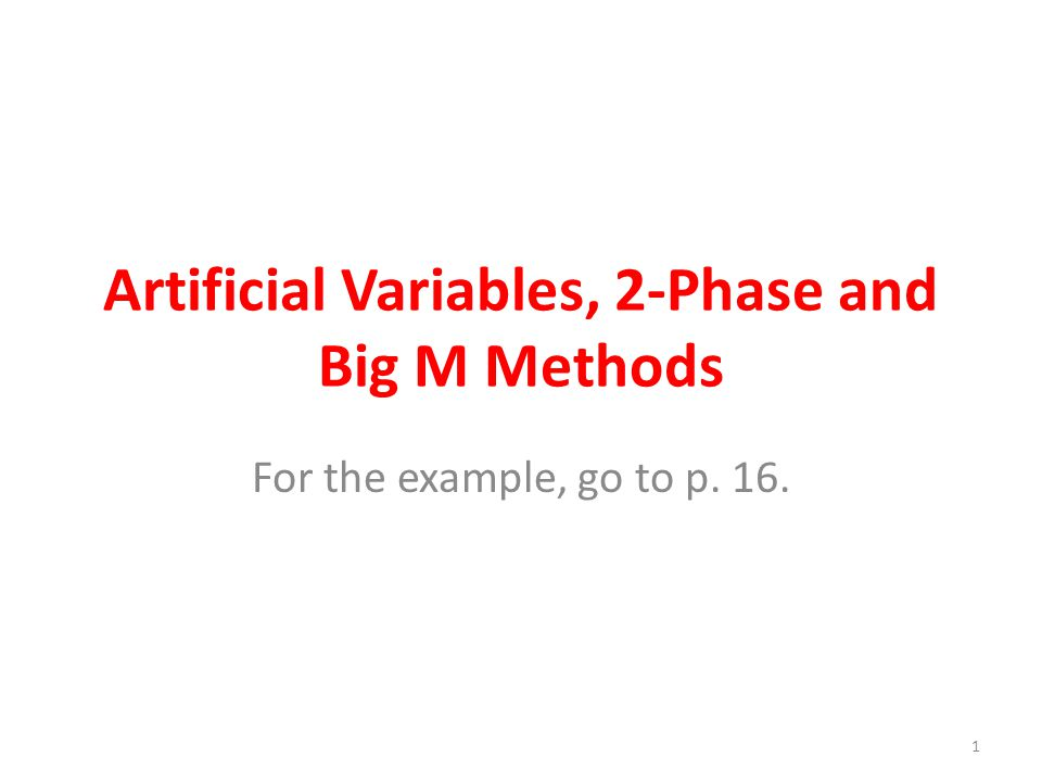 Artificial Variables, 2-Phase and Big M Methods For the example, go to p. 16. 1