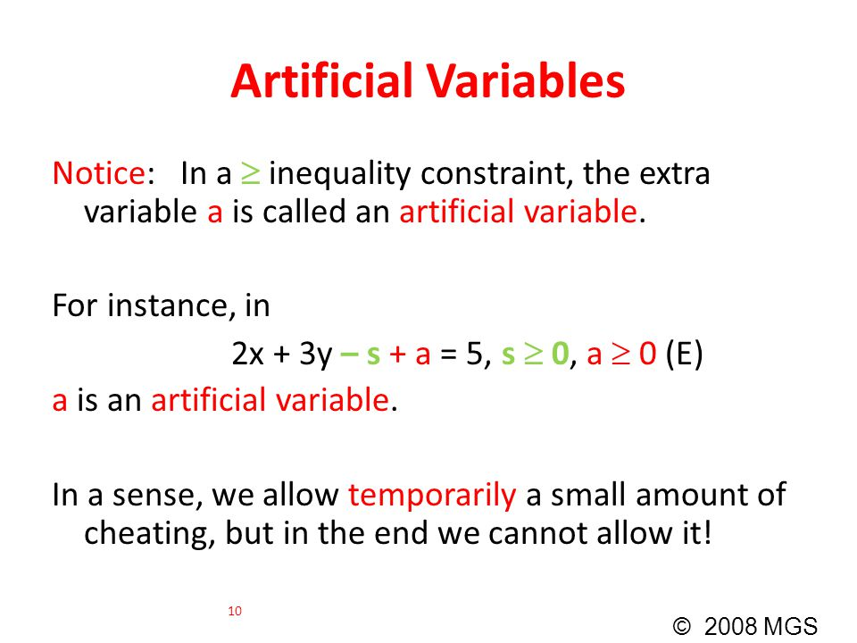 Artificial Variables Notice: In a  inequality constraint, the extra variable a is called an artificial variable. For instance, in 2x + 3y – s + a = 5