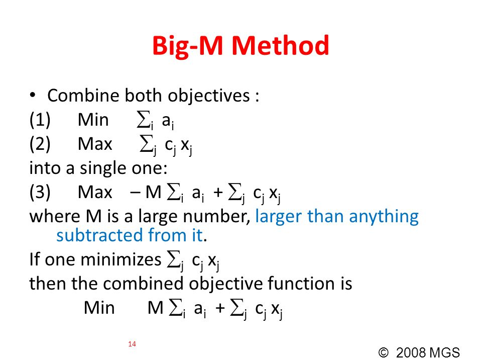 Big-M Method Combine both objectives : (1)Min  i a i (2)Max  j c j x j into a single one: (3)Max – M  i a i +  j c j x j where M is a large number