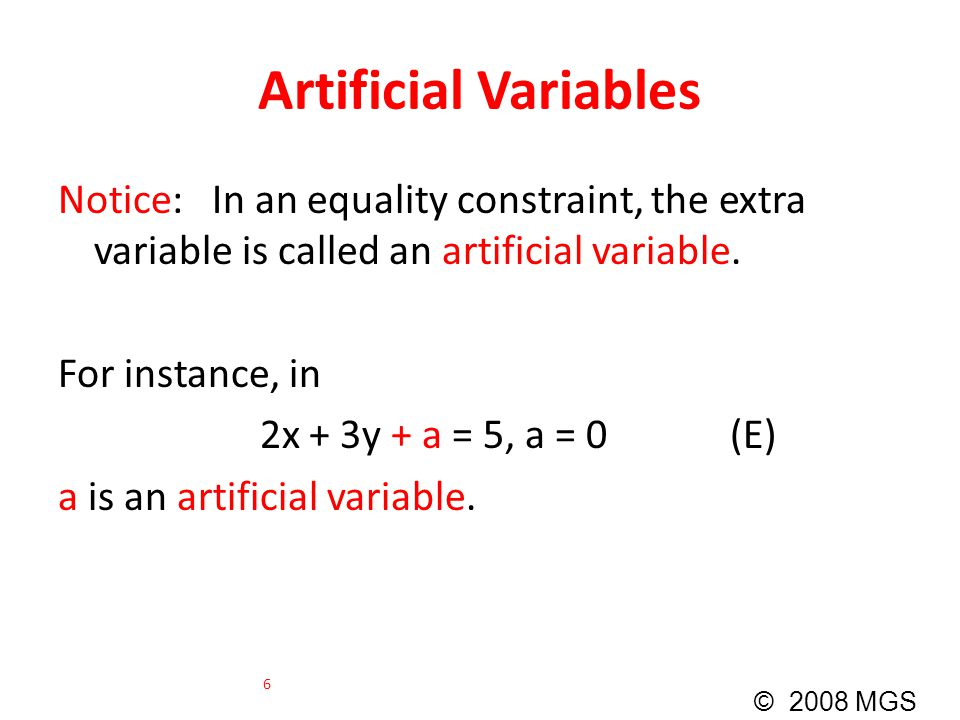 Artificial Variables Notice: In an equality constraint, the extra variable is called an artificial variable. For instance, in 2x + 3y + a = 5, a = 0 (