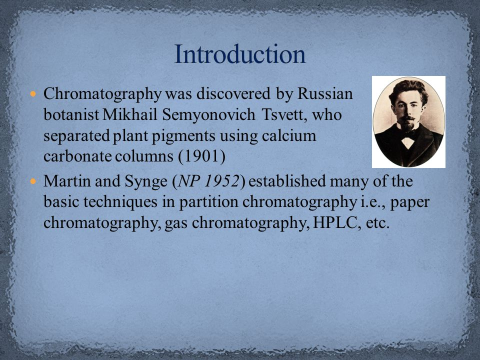 Chromatography was discovered by Russian botanist Mikhail Semyonovich Tsvett, who separated plant pigments using calcium carbonate columns (1901) Martin and Synge (NP 1952) established many of the basic techniques in partition chromatography i.e., paper chromatography, gas chromatography, HPLC, etc.