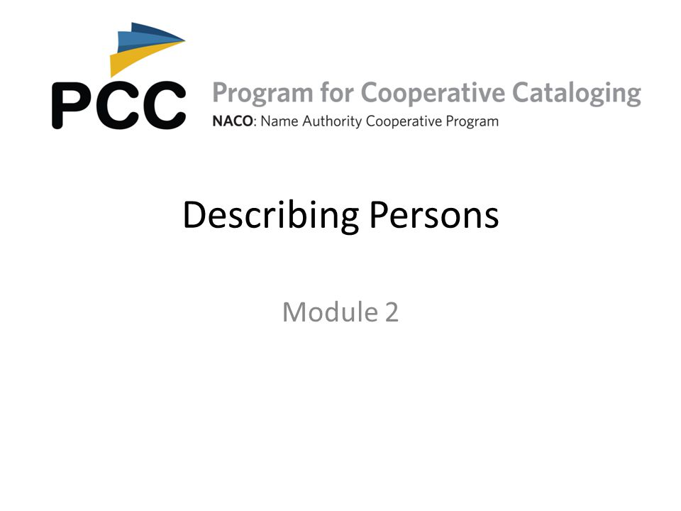 Core Elements for Persons (RDA 8.3) Always record if the information is known  Title of the person (a word or phrase indicative of royalty, nobility, ecclesiastical rank or office, a term of address for a person of religious vocation)  Date of birth  Date of death  Other designation associated with the person  Profession or occupation*  Identifier for a person 12Module 2.