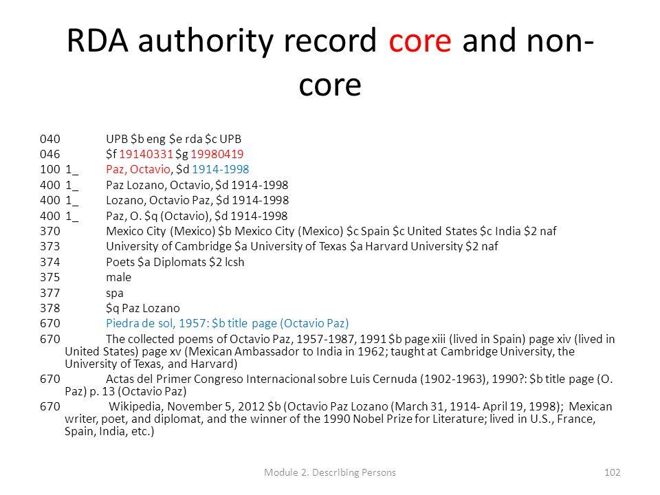 RDA authority record core and non- core 040UPB $b eng $e rda $c UPB 046$f 19140331 $g 19980419 100 1_Paz, Octavio, $d 1914-1998 400 1_Paz Lozano, Octa