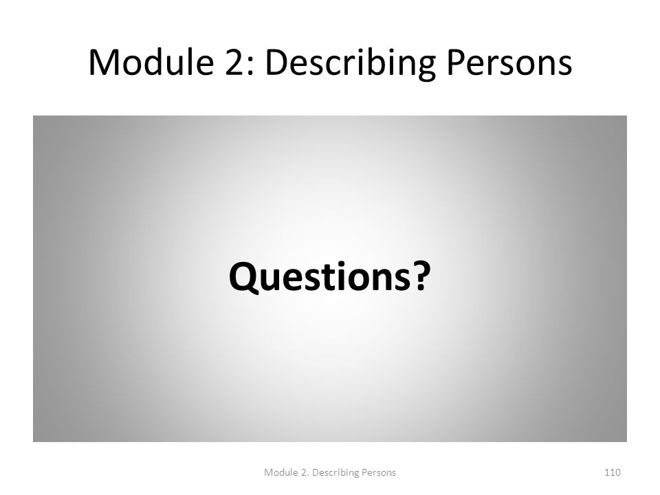 Module 2: Describing Persons Questions? Module 2. Describing Persons110
