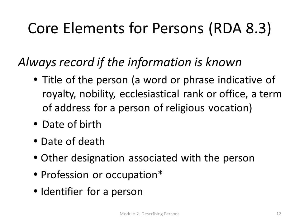 Core Elements for Persons (RDA 8.3) Always record if the information is known  Title of the person (a word or phrase indicative of royalty, nobility, ecclesiastical rank or office, a term of address for a person of religious vocation)  Date of birth  Date of death  Other designation associated with the person  Profession or occupation*  Identifier for a person 12Module 2.