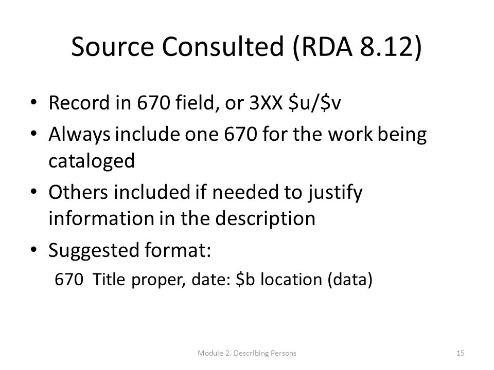 Source Consulted (RDA 8.12) Record in 670 field, or 3XX $u/$v Always include one 670 for the work being cataloged Others included if needed to justify information in the description Suggested format: 670 Title proper, date: $b location (data) 15Module 2.