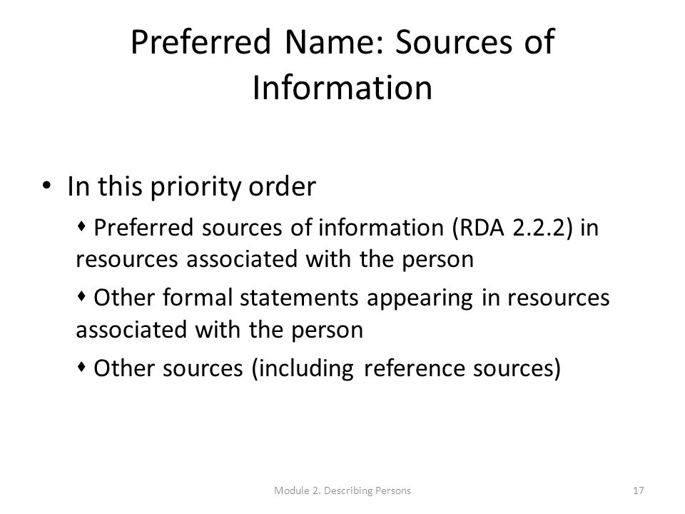 Preferred Name: Sources of Information In this priority order  Preferred sources of information (RDA 2.2.2) in resources associated with the person  Other formal statements appearing in resources associated with the person  Other sources (including reference sources) 17Module 2.