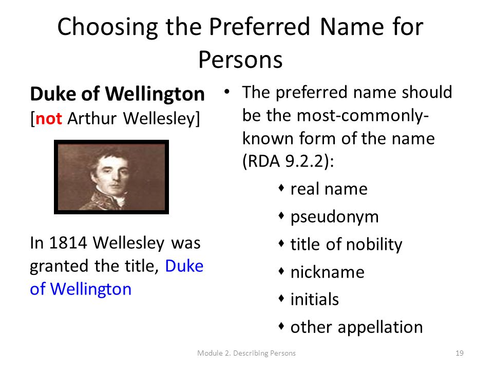Choosing the Preferred Name for Persons The preferred name should be the most-commonly- known form of the name (RDA 9.2.2):  real name  pseudonym  title of nobility  nickname  initials  other appellation Duke of Wellington [not Arthur Wellesley] In 1814 Wellesley was granted the title, Duke of Wellington 19Module 2.