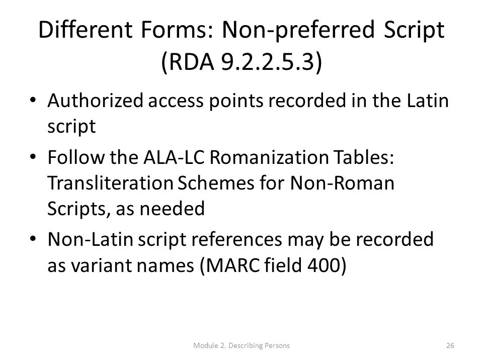 Different Forms: Non-preferred Script (RDA 9.2.2.5.3) Authorized access points recorded in the Latin script Follow the ALA-LC Romanization Tables: Transliteration Schemes for Non-Roman Scripts, as needed Non-Latin script references may be recorded as variant names (MARC field 400) 26Module 2.