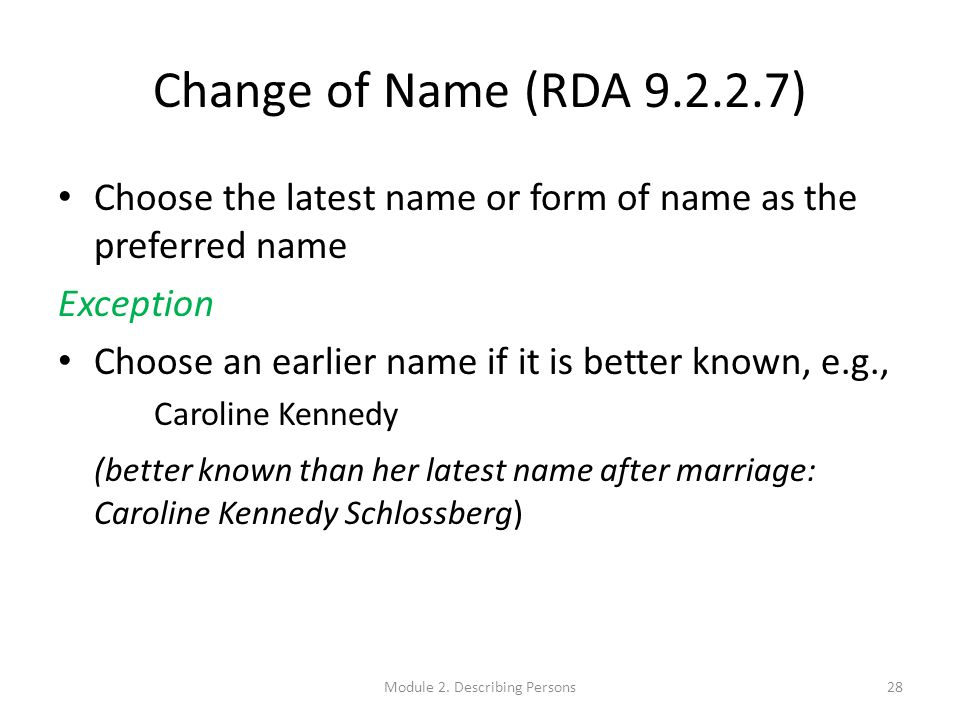Change of Name (RDA 9.2.2.7) Choose the latest name or form of name as the preferred name Exception Choose an earlier name if it is better known, e.g., Caroline Kennedy (better known than her latest name after marriage: Caroline Kennedy Schlossberg) 28Module 2.