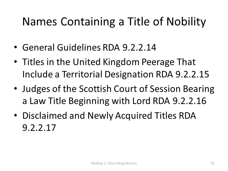 Names Containing a Title of Nobility General Guidelines RDA 9.2.2.14 Titles in the United Kingdom Peerage That Include a Territorial Designation RDA 9.2.2.15 Judges of the Scottish Court of Session Bearing a Law Title Beginning with Lord RDA 9.2.2.16 Disclaimed and Newly Acquired Titles RDA 9.2.2.17 32Module 2.