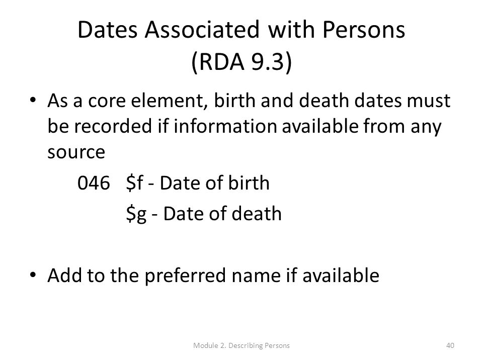 Dates Associated with Persons (RDA 9.3) As a core element, birth and death dates must be recorded if information available from any source 046$f - Date of birth $g - Date of death Add to the preferred name if available 40Module 2.