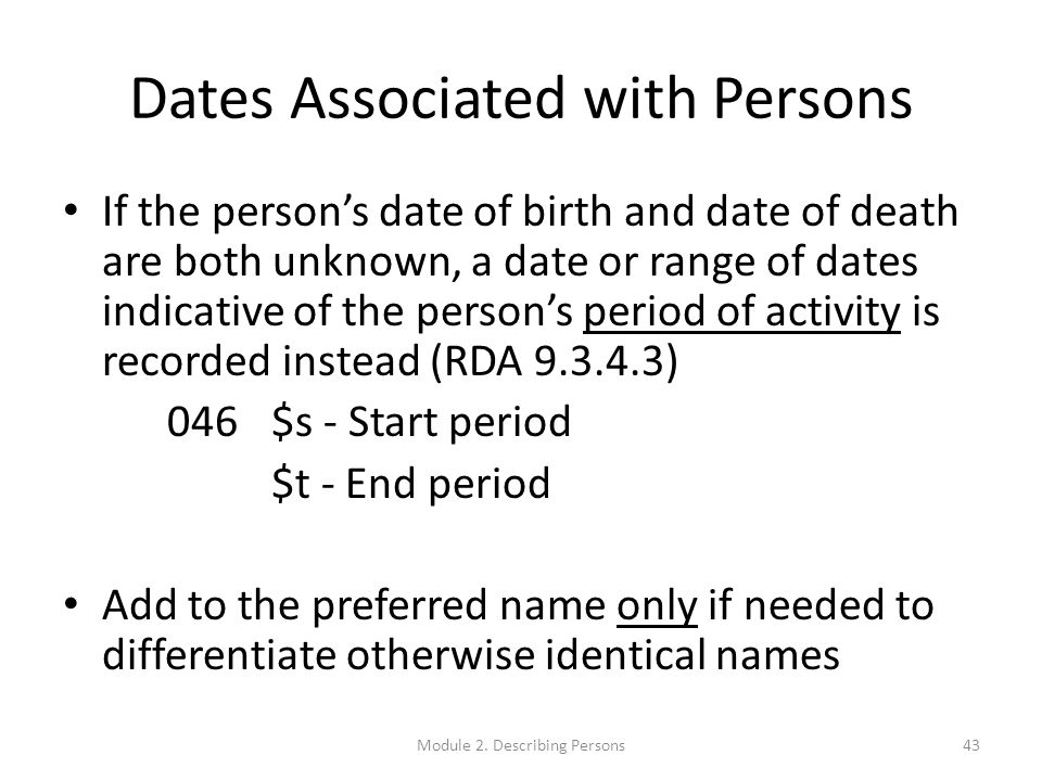 Dates Associated with Persons If the person's date of birth and date of death are both unknown, a date or range of dates indicative of the person's period of activity is recorded instead (RDA 9.3.4.3) 046$s - Start period $t - End period Add to the preferred name only if needed to differentiate otherwise identical names 43Module 2.