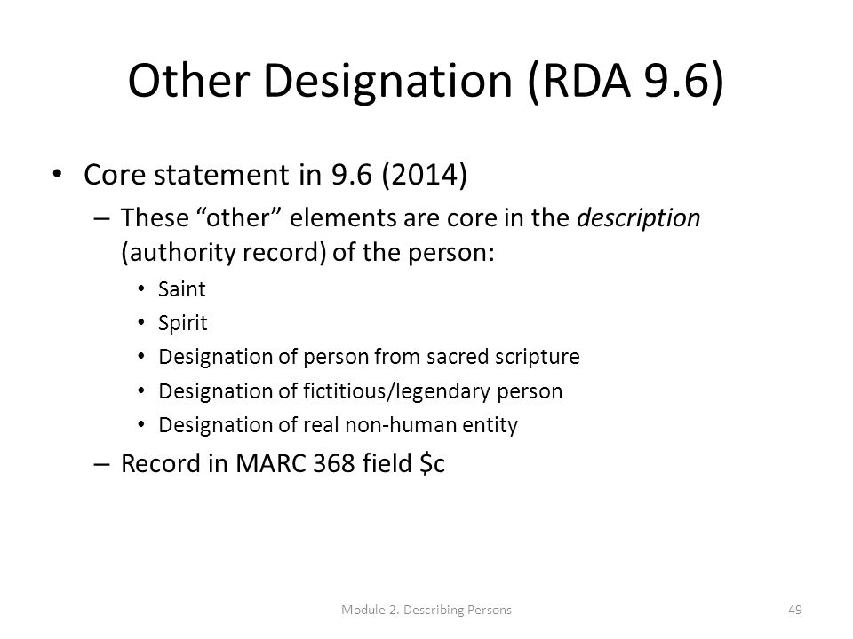Other Designation (RDA 9.6) Core statement in 9.6 (2014) – These other elements are core in the description (authority record) of the person: Saint Spirit Designation of person from sacred scripture Designation of fictitious/legendary person Designation of real non-human entity – Record in MARC 368 field $c Module 2.